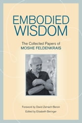 Embodied Wisdom - The Collected Papers of Moshe Feldenkrais ebook by Moshe Feldenkrais