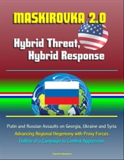 Maskirovka 2.0: Hybrid Threat, Hybrid Response - Putin and Russian Assaults on Georgia, Ukraine and Syria, Advancing Regional Hegemony with Proxy Forces, Outline of a Campaign to Combat Aggression ebook by Progressive Management