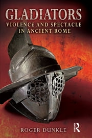 Gladiators - Violence and Spectacle in Ancient Rome ebook by Roger Dunkle