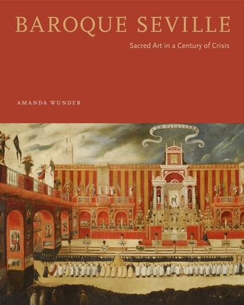 Baroque Seville - Sacred Art in a Century of Crisis ebook by Amanda Wunder