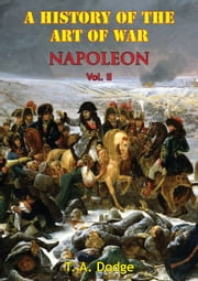 Napoleon; A History Of The Art Of War, - From The Beginning Of The French Revolution To The End Of The Eighteenth Century Vol. II [Illustrated Edition] ebook by Lt.-Col. Theodore Ayrault Dodge