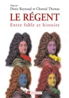Le régent - Entre fable et histoire ebook by Chantal Thomas, Denis Reynaud