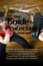 Your Guide To Protecting Yourself - Learn Martial Arts With This Guide And Discover The Different Tips And Tricks On How To Learn Martial Arts By Yourself, How To Learn Self Defense Through Jujitsu Martial Arts And More! ebook by Samantha R. Reece
