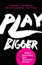 Play Bigger - How Rebels and Innovators Create New Categories and Dominate Markets ebook by Al Ramadan, Dave Peterson, Christopher Lochhead,...