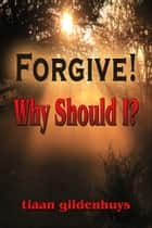 Forgive! Why should I? ebook by tiaan gildenhuys