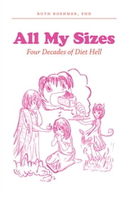 All My Sizes: Four Decades of Diet Hell ebook by Ruth Boehmer, PhD