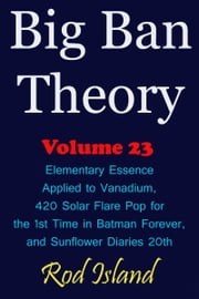 Big Ban Theory: Elementary Essence Applied to Vanadium, 420 Solar Flare Pop for the 1st Time in Batman Forever, and Sunflower Diaries 20th, Volume 23 ebook by Rod Island