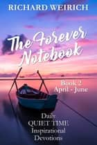 The Forever Notebook: Daily Quiet Time Devotions for Christians, Book 2, April - June ebook by Richard Weirich