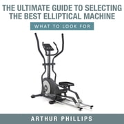 The Ultimate Guide To Selecting The Best Elliptical Machine - What To Look For ebook by Arthur Phillips