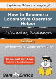 How to Become a Locomotive Operator Helper - How to Become a Locomotive Operator Helper ebook by Chelsie Shull