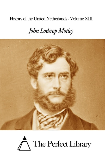 History of the United Netherlands - Volume XIII ebook by John Lothrop Motley