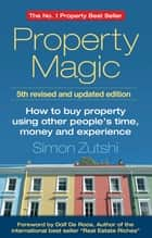 Property Magic - How to Buy Property Using Other People's Time, Money and Experience ebook by Simon Zutshi