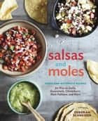 Salsas and Moles - Fresh and Authentic Recipes for Pico de Gallo, Mole Poblano, Chimichurri, Guacamole, and More ebook by Deborah Schneider