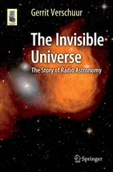 The Invisible Universe - The Story of Radio Astronomy ebook by Gerrit Verschuur