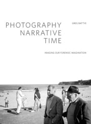 Photography, Narrative, Time: Imaging our Forensic Imagination ebook by Battye, Greg