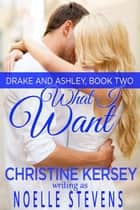 What I Want (Drake and Ashley, Book Two) ebook by Noelle Stevens, Christine Kersey