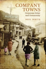 Company Towns - Corporate Order and Community ebook by Neil White
