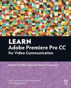 Learn Adobe Premiere Pro CC for Video Communication - Adobe Certified Associate Exam Preparation ebook by Conrad Chavez, Rob Schwartz, Joe Dockery