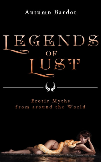 Legends of Lust - Erotic Myths from around the World ebook by Autumn Bardot
