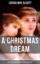 A Christmas Dream and Other Christmas Stories by Louisa May Alcott - Merry Christmas, What the Bell Saw and Said, Becky's Christmas Dream, The Abbot's Ghost, Kitty's Class Day and Other Tales & Poems ebook by Louisa May Alcott