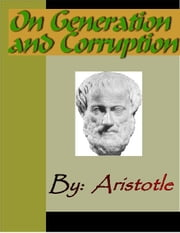 On Generation and Corruption - ARISTOTLE ebook by Aristotle