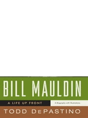 Bill Mauldin: A Life Up Front ebook by Todd DePastino