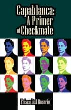 Capablanca: A Primer of Checkmate ebook by Del Frisco Rosario