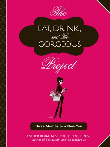 The Eat, Drink, and Be Gorgeous Project - Three Months to a New You eBook by Esther Blum