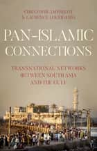 Pan-Islamic Connections - Transnational Networks Between South Asia and the Gulf ebook by Christophe Jaffrelot, Laurence Louer