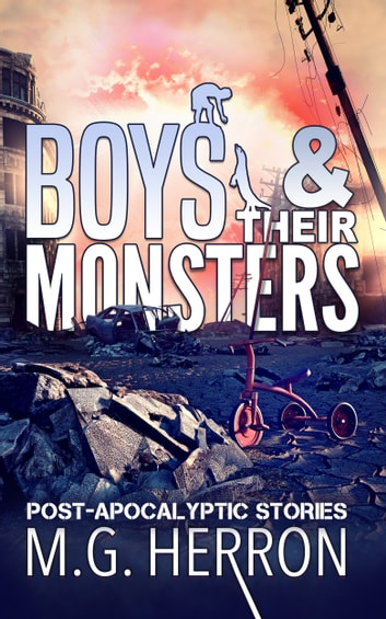 Boys & Their Monsters - Post-Apocalyptic Stories ebook by M.G. Herron