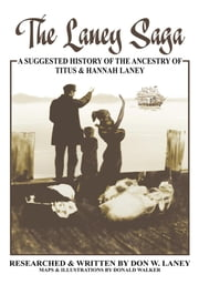 The Laney Saga - A Suggested History of the Ancestry of Titus and Hannah Laney ebook by Don W. Laney