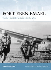 Fort Eben Emael - The key to Hitler's victory in the West ebook by Hugh Johnson,Simon Dunstan