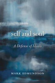 Self and Soul - A Defense of Ideals ebook by Mark Edmundson