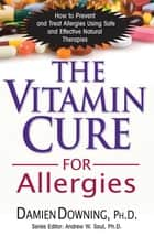 The Vitamin Cure for Allergies - How to Prevent and Treat Allergies Using Safe and Effective Natural Therapies ebook by Damien Downing