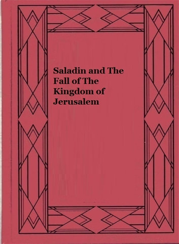 Saladin and The Fall of The Kingdom of Jerusalem (Illustrated) ebook by Stanley Lane-Poole