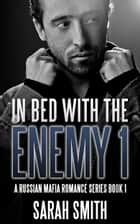 In Bed With The Enemy 1: A Russian Mafia Romance Series Book 1 ebook by Sarah Smith
