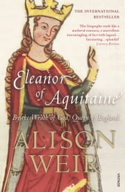 Eleanor Of Aquitaine - By the Wrath of God, Queen of England ebook by Alison Weir