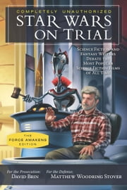 Star Wars on Trial: The Force Awakens Edition - Science Fiction and Fantasy Writers Debate the Most Popular Science Fiction Films of All Time ebook by David Brin,Matthew Woodring Stover