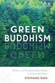 Green Buddhism - Practice and Compassionate Action in Uncertain Times eBook by Stephanie Kaza