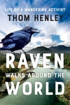 Raven Walks Around the World - Life of a Wandering Activist ebook by Thom Henley