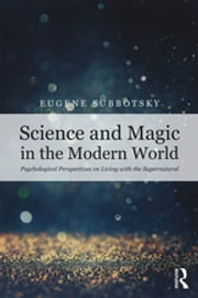 Science and Magic in the Modern World - Psychological Perspectives on Living with the Supernatural ebook by Eugene V. Subbotsky