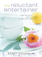 The Reluctant Entertainer - Every Woman's Guide to Simple and Gracious Hospitality ebook by Sandy Coughlin