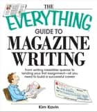 The Everything Guide To Magazine Writing: From Writing Irresistible Queries to Landing Your First Assignment-all You Need to Build a Successful Career ebook by Kim Kavin