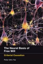 The Neural Basis of Free Will - Criterial Causation ebook by Peter Ulric Tse