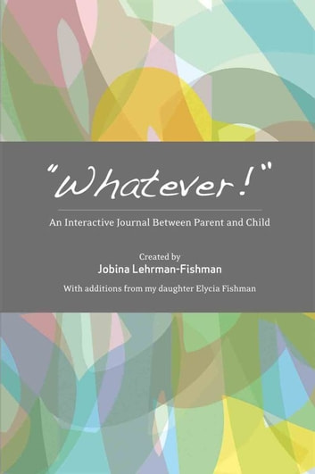 """Whatever!"" - An Interactive Journal Between Parent and Child ebook by ELYCIA FISHMAN,Jobina Lehrman-Fishman"