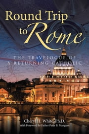 Round Trip to Rome - The Travelogue of a Returning Catholic ebook by Cheryl H. White, Ph.D.
