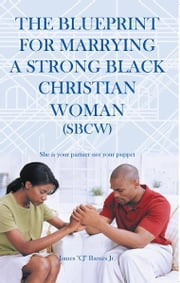 "The Blueprint for Marrying a Strong Black Christian Woman (SBCW) - She is your partner not your puppet ebook by James ""CJ"" Barnes Jr."