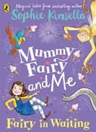 Mummy Fairy and Me: Fairy-in-Waiting - Fairy-in-Waiting ebook by Sophie Kinsella, Marta Kissi