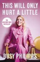 This Will Only Hurt a Little - The New York Times Bestseller ebook by Busy Philipps