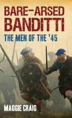 Bare-Arsed Banditti - The Men of the '45 ebook by Maggie Craig